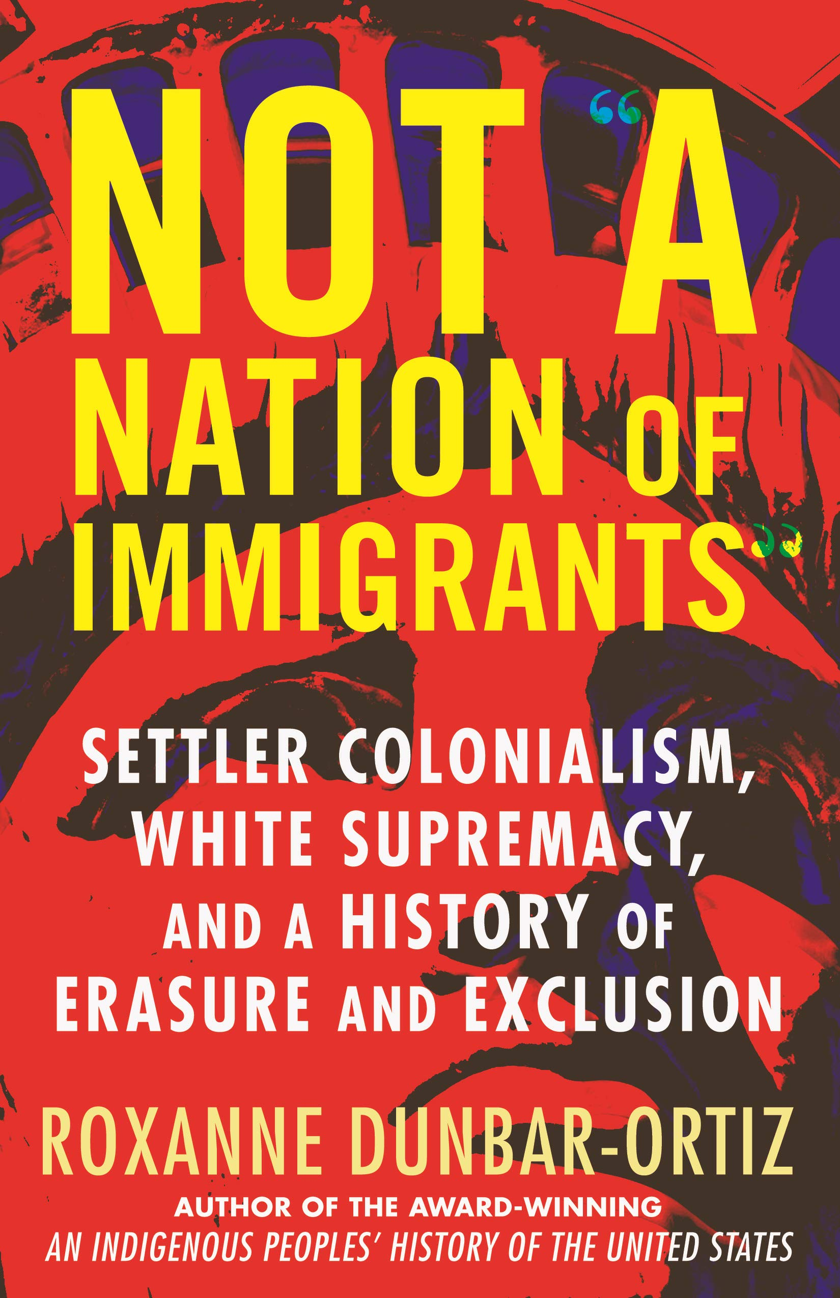"""NOT """"A NATION OF IMMIGRANTS"""" SETTLER COLONIALISM, WHITE SUPREMACY AND A HISTORY OF ERASURE AND EXCLUSION"""